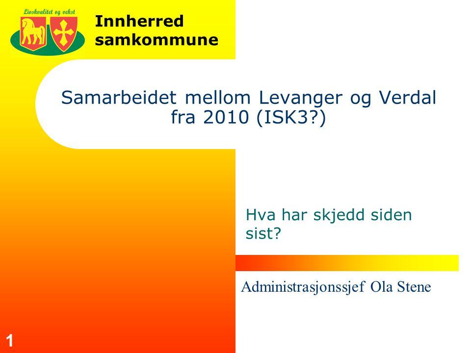 Innherred samkommune 1 Samarbeidet mellom Levanger og Verdal fra 2010 (ISK3 ) Hva har skjedd siden sist.