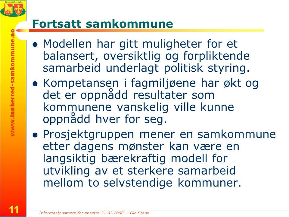 Informasjonsmøte for ansatte 31.03.2008 – Ola Stene www.innherred-samkommune.no 11 Fortsatt samkommune Modellen har gitt muligheter for et balansert, oversiktlig og forpliktende samarbeid underlagt politisk styring.