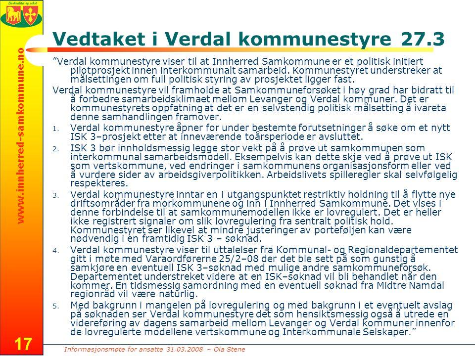 Informasjonsmøte for ansatte 31.03.2008 – Ola Stene www.innherred-samkommune.no 17 Vedtaket i Verdal kommunestyre 27.3 Verdal kommunestyre viser til at Innherred Samkommune er et politisk initiert pilotprosjekt innen interkommunalt samarbeid.