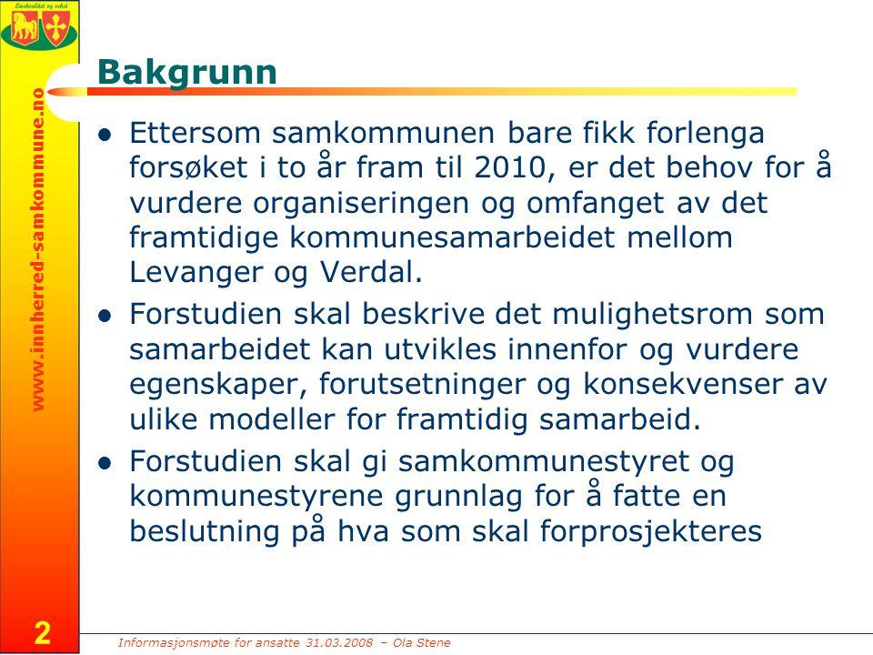 Informasjonsmøte for ansatte 31.03.2008 – Ola Stene www.innherred-samkommune.no 2 Bakgrunn Ettersom samkommunen bare fikk forlenga forsøket i to år fram til 2010, er det behov for å vurdere organiseringen og omfanget av det framtidige kommunesamarbeidet mellom Levanger og Verdal.