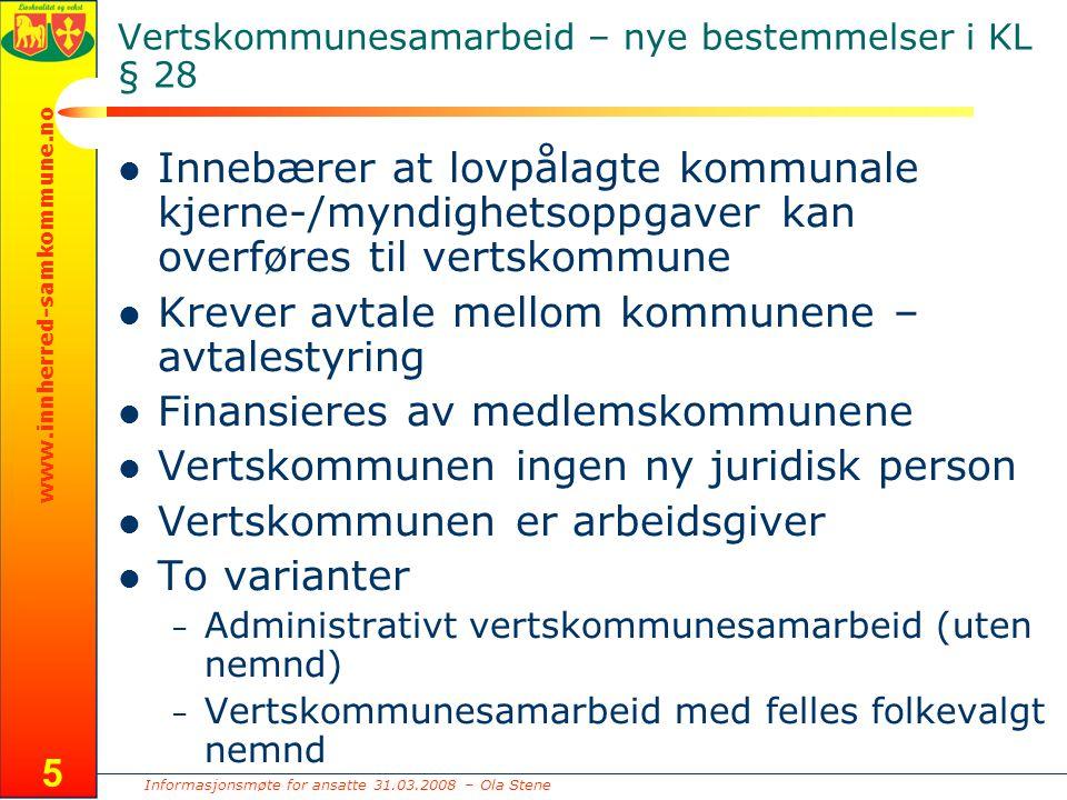 Informasjonsmøte for ansatte 31.03.2008 – Ola Stene www.innherred-samkommune.no 5 Vertskommunesamarbeid – nye bestemmelser i KL § 28 Innebærer at lovpålagte kommunale kjerne-/myndighetsoppgaver kan overføres til vertskommune Krever avtale mellom kommunene – avtalestyring Finansieres av medlemskommunene Vertskommunen ingen ny juridisk person Vertskommunen er arbeidsgiver To varianter – Administrativt vertskommunesamarbeid (uten nemnd) – Vertskommunesamarbeid med felles folkevalgt nemnd