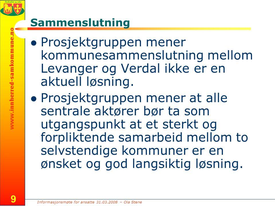 Informasjonsmøte for ansatte 31.03.2008 – Ola Stene www.innherred-samkommune.no 9 Sammenslutning Prosjektgruppen mener kommunesammenslutning mellom Levanger og Verdal ikke er en aktuell løsning.