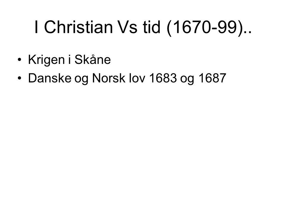 I Christian Vs tid (1670-99).. Krigen i Skåne Danske og Norsk lov 1683 og 1687
