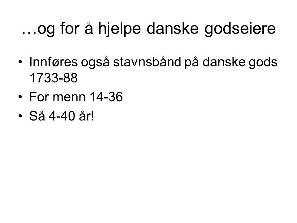 …og for å hjelpe danske godseiere Innføres også stavnsbånd på danske gods 1733-88 For menn 14-36 Så 4-40 år!