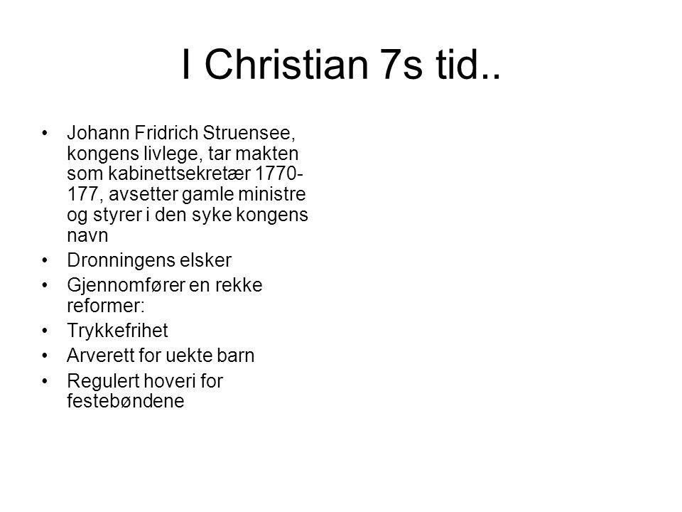 I Christian 7s tid.. Johann Fridrich Struensee, kongens livlege, tar makten som kabinettsekretær 1770- 177, avsetter gamle ministre og styrer i den sy