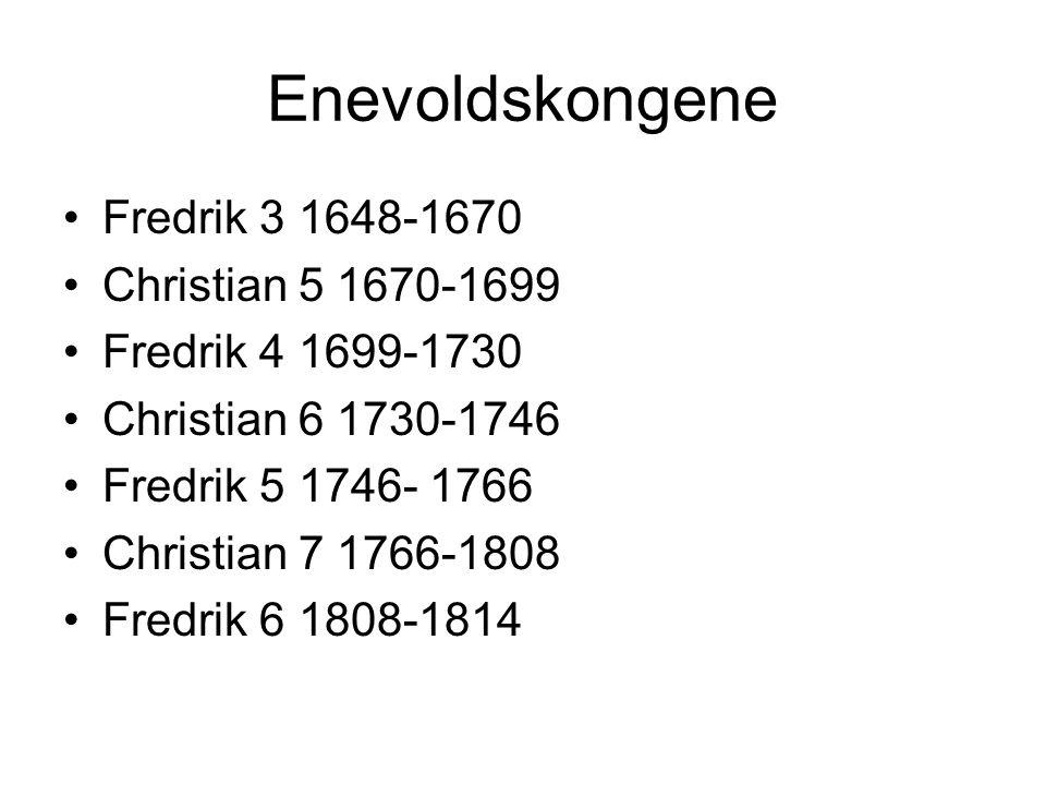 Enevoldskongene Fredrik 3 1648-1670 Christian 5 1670-1699 Fredrik 4 1699-1730 Christian 6 1730-1746 Fredrik 5 1746- 1766 Christian 7 1766-1808 Fredrik