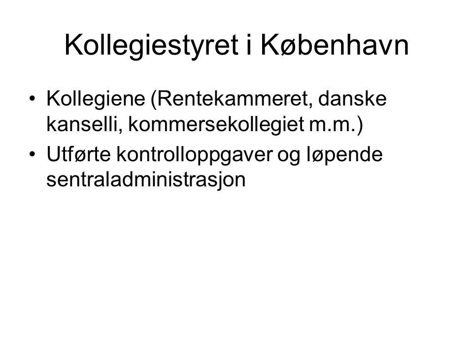 Kollegiestyret i København Kollegiene (Rentekammeret, danske kanselli, kommersekollegiet m.m.) Utførte kontrolloppgaver og løpende sentraladministrasj