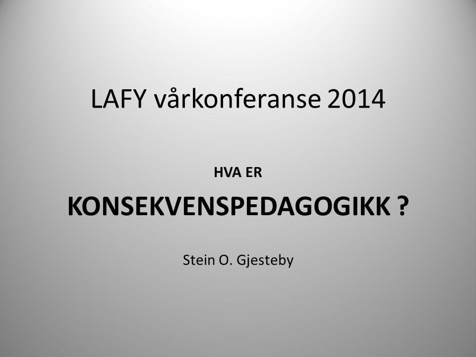 LAFY vårkonferanse 2014 HVA ER KONSEKVENSPEDAGOGIKK ? Stein O. Gjesteby