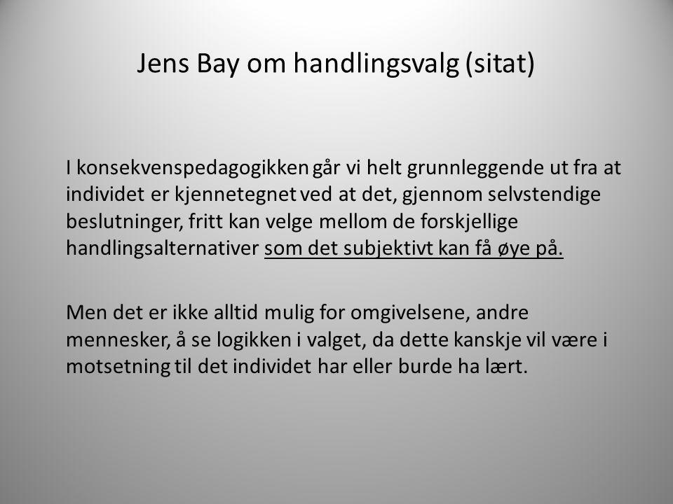Jens Bay om handlingsvalg (sitat) I konsekvenspedagogikken går vi helt grunnleggende ut fra at individet er kjennetegnet ved at det, gjennom selvstend