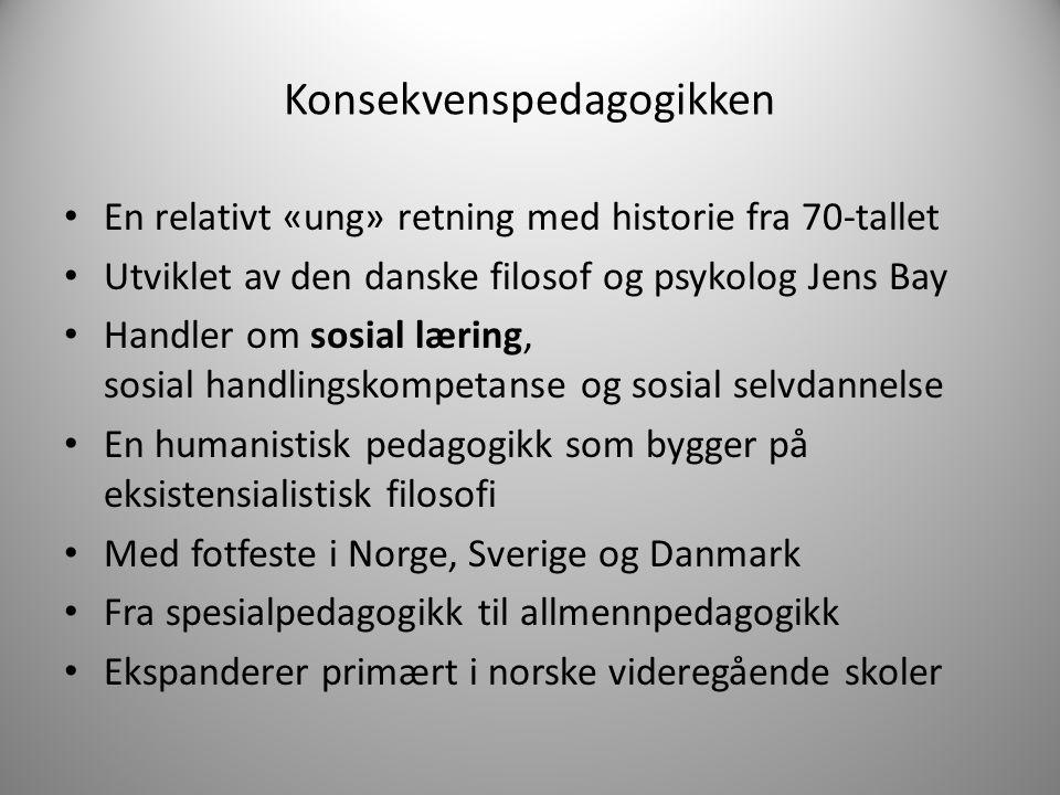 Konsekvenspedagogikken En relativt «ung» retning med historie fra 70-tallet Utviklet av den danske filosof og psykolog Jens Bay Handler om sosial læri
