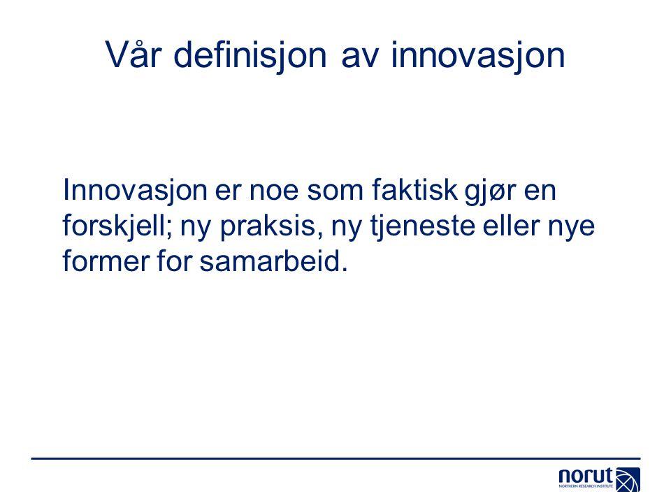 Vår definisjon av innovasjon Innovasjon er noe som faktisk gjør en forskjell; ny praksis, ny tjeneste eller nye former for samarbeid.