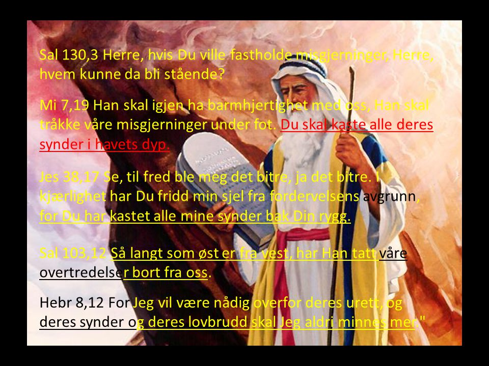 Sal 130,3 Herre, hvis Du ville fastholde misgjerninger, Herre, hvem kunne da bli stående? Mi 7,19 Han skal igjen ha barmhjertighet med oss, Han skal t