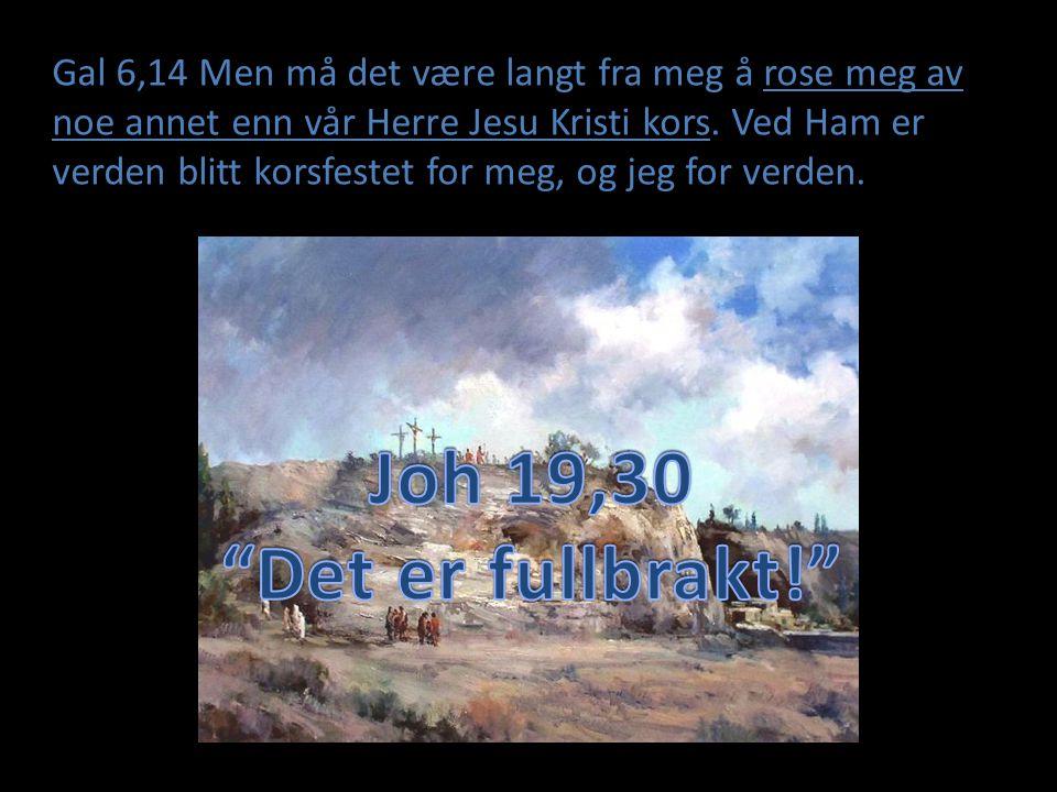 Gal 6,14 Men må det være langt fra meg å rose meg av noe annet enn vår Herre Jesu Kristi kors. Ved Ham er verden blitt korsfestet for meg, og jeg for