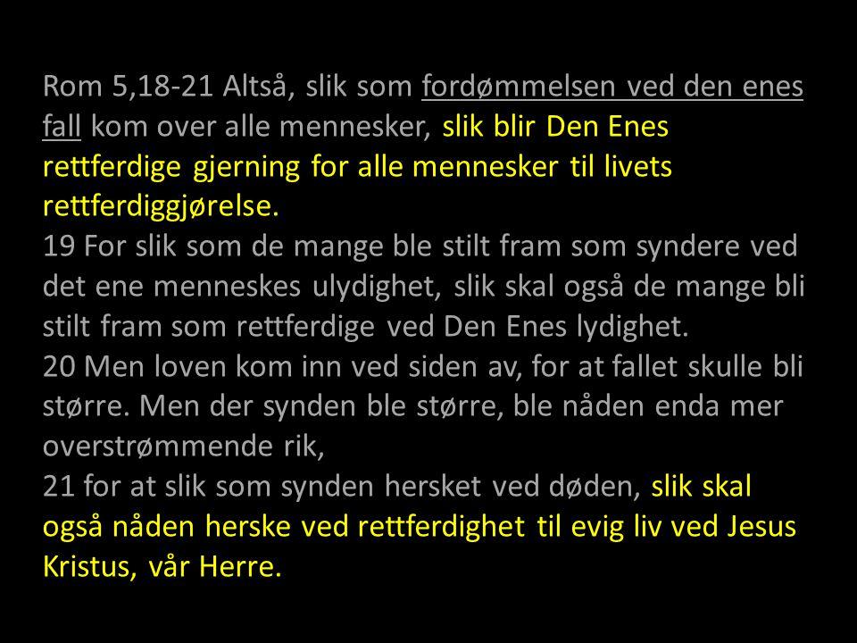 Rom 5,18-21 Altså, slik som fordømmelsen ved den enes fall kom over alle mennesker, slik blir Den Enes rettferdige gjerning for alle mennesker til liv