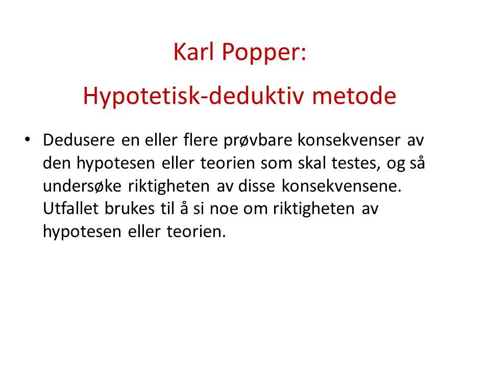 Karl Popper: Hypotetisk-deduktiv metode Dedusere en eller flere prøvbare konsekvenser av den hypotesen eller teorien som skal testes, og så undersøke