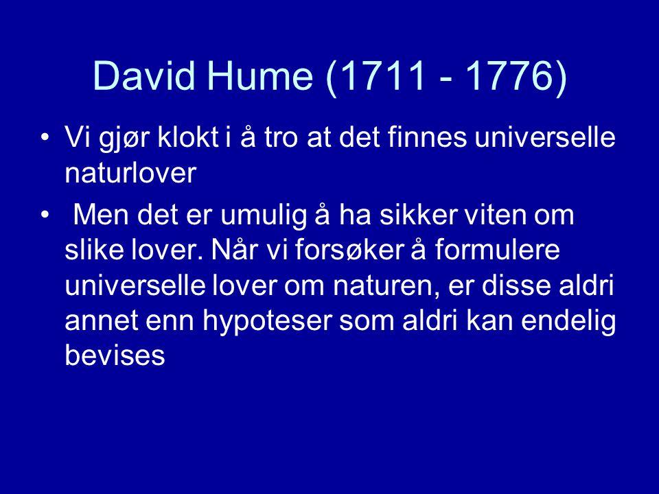 David Hume (1711 - 1776) Vi gjør klokt i å tro at det finnes universelle naturlover Men det er umulig å ha sikker viten om slike lover. Når vi forsøke
