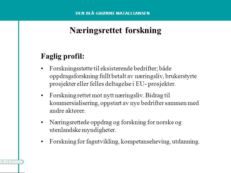 DEN BLÅ-GRØNNE MATALLIANSEN Næringsrettet forskning Faglig profil: Forskningsstøtte til eksisterende bedrifter; både oppdragsforskning fullt betalt av næringsliv, brukerstyrte prosjekter eller felles deltagelse i EU- prosjekter.