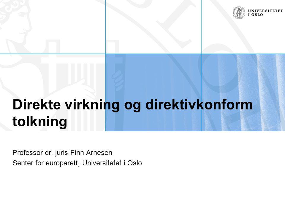 Senter for europarett, Finn Arnesen, finn.arnesen@jus.uio.no, 22 85 96 13 Oversikt over problemstillingene Direktiv- eller EU-konform tolkning Direkte virkning – hva snakker vi egentlig om.