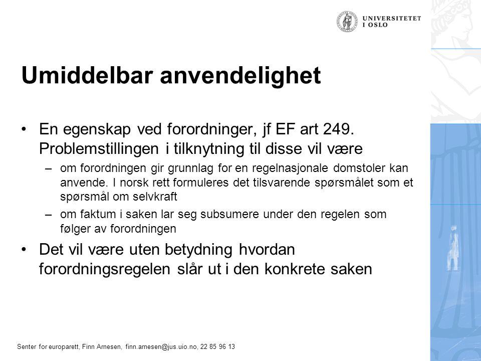 Senter for europarett, Finn Arnesen, finn.arnesen@jus.uio.no, 22 85 96 13 Direkte virkning, generelt Direkte virkning-problematikken har en linje til dualisme/monisme-spørsmålet Traktaten er taus om direkte virkning Problemstillingen ved direkte virkning-vurderingen vil være –om den aktuelle traktat- eller direktivbestemmelsen gir grunnlag for en regel nasjonale domstoler kan anvende.