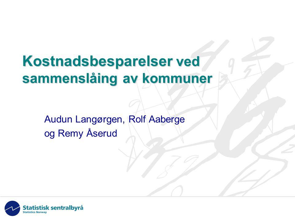 Kostnadsbesparelser ved sammenslåing av kommuner Audun Langørgen, Rolf Aaberge og Remy Åserud
