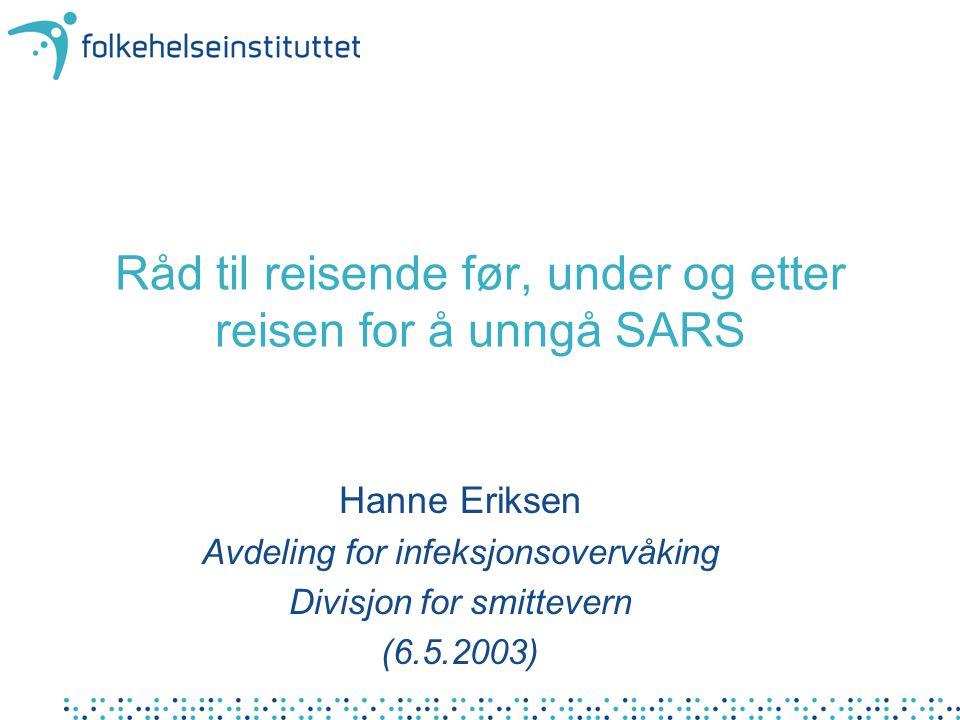 Råd til reisende før, under og etter reisen for å unngå SARS Hanne Eriksen Avdeling for infeksjonsovervåking Divisjon for smittevern (6.5.2003)