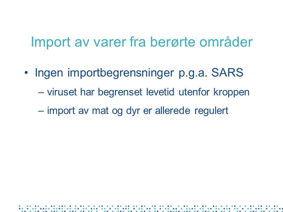 Import av varer fra berørte områder Ingen importbegrensninger p.g.a. SARS –viruset har begrenset levetid utenfor kroppen –import av mat og dyr er alle