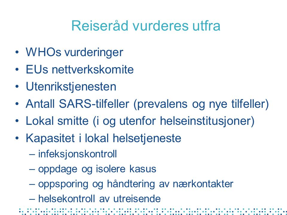 Reiseråd vurderes utfra WHOs vurderinger EUs nettverkskomite Utenrikstjenesten Antall SARS-tilfeller (prevalens og nye tilfeller) Lokal smitte (i og utenfor helseinstitusjoner) Kapasitet i lokal helsetjeneste –infeksjonskontroll –oppdage og isolere kasus –oppsporing og håndtering av nærkontakter –helsekontroll av utreisende