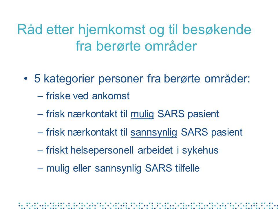 Råd etter hjemkomst og til besøkende fra berørte områder 5 kategorier personer fra berørte områder: –friske ved ankomst –frisk nærkontakt til mulig SARS pasient –frisk nærkontakt til sannsynlig SARS pasient –friskt helsepersonell arbeidet i sykehus –mulig eller sannsynlig SARS tilfelle