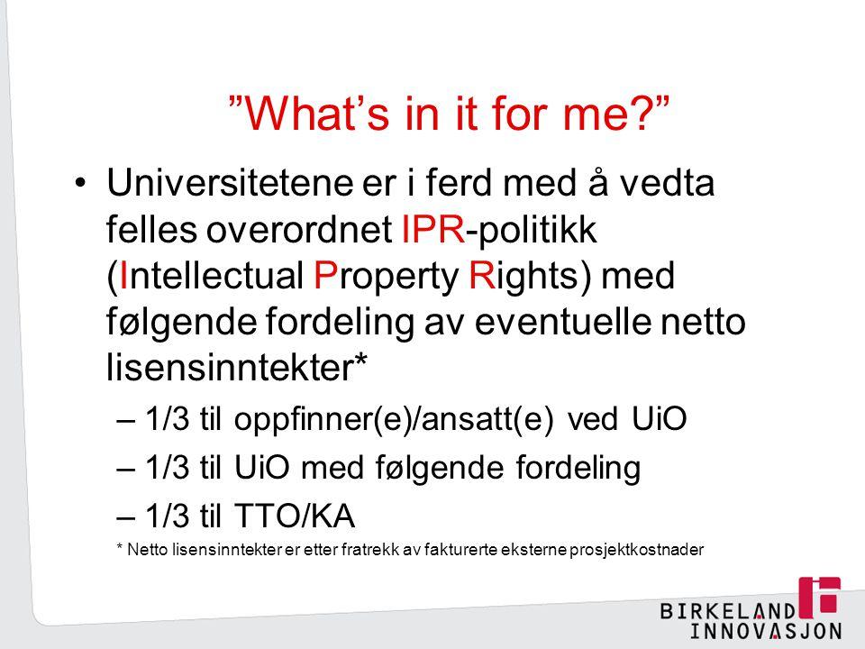 What's in it for me? Universitetene er i ferd med å vedta felles overordnet IPR-politikk (Intellectual Property Rights) med følgende fordeling av eventuelle netto lisensinntekter* –1/3 til oppfinner(e)/ansatt(e) ved UiO –1/3 til UiO med følgende fordeling –1/3 til TTO/KA * Netto lisensinntekter er etter fratrekk av fakturerte eksterne prosjektkostnader
