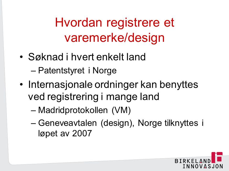 Hvordan registrere et varemerke/design Søknad i hvert enkelt land –Patentstyret i Norge Internasjonale ordninger kan benyttes ved registrering i mange land –Madridprotokollen (VM) –Geneveavtalen (design), Norge tilknyttes i løpet av 2007