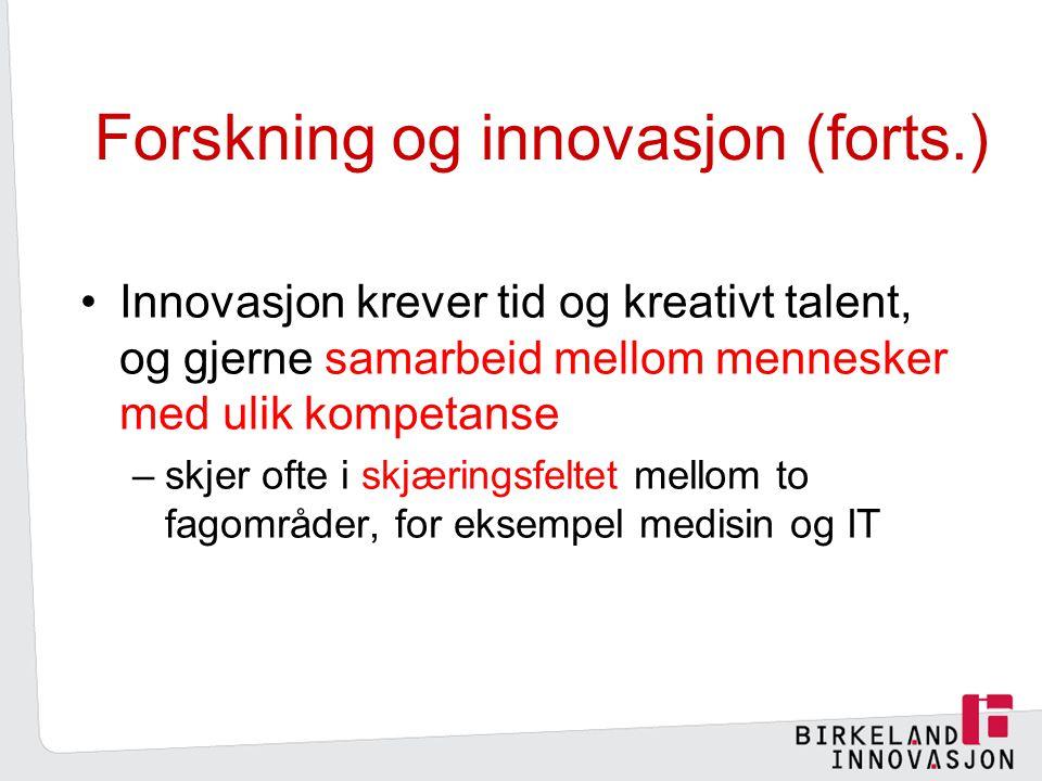 Forskning og innovasjon (forts.) Innovasjon krever tid og kreativt talent, og gjerne samarbeid mellom mennesker med ulik kompetanse –skjer ofte i skjæringsfeltet mellom to fagområder, for eksempel medisin og IT
