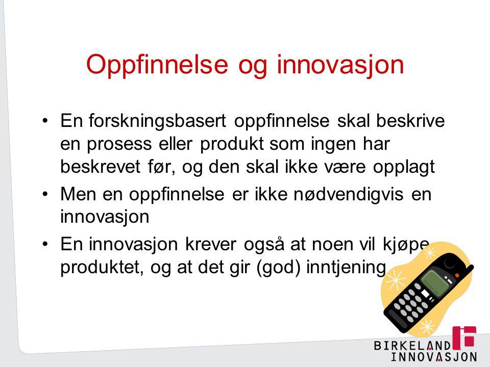 Oppfinnelse og innovasjon En forskningsbasert oppfinnelse skal beskrive en prosess eller produkt som ingen har beskrevet før, og den skal ikke være opplagt Men en oppfinnelse er ikke nødvendigvis en innovasjon En innovasjon krever også at noen vil kjøpe produktet, og at det gir (god) inntjening