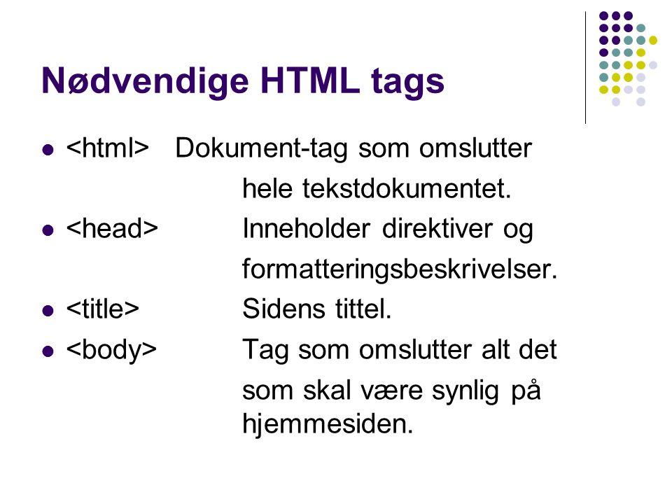 Nødvendige HTML tags Dokument-tag som omslutter hele tekstdokumentet. Inneholder direktiver og formatteringsbeskrivelser. Sidens tittel. Tag som omslu