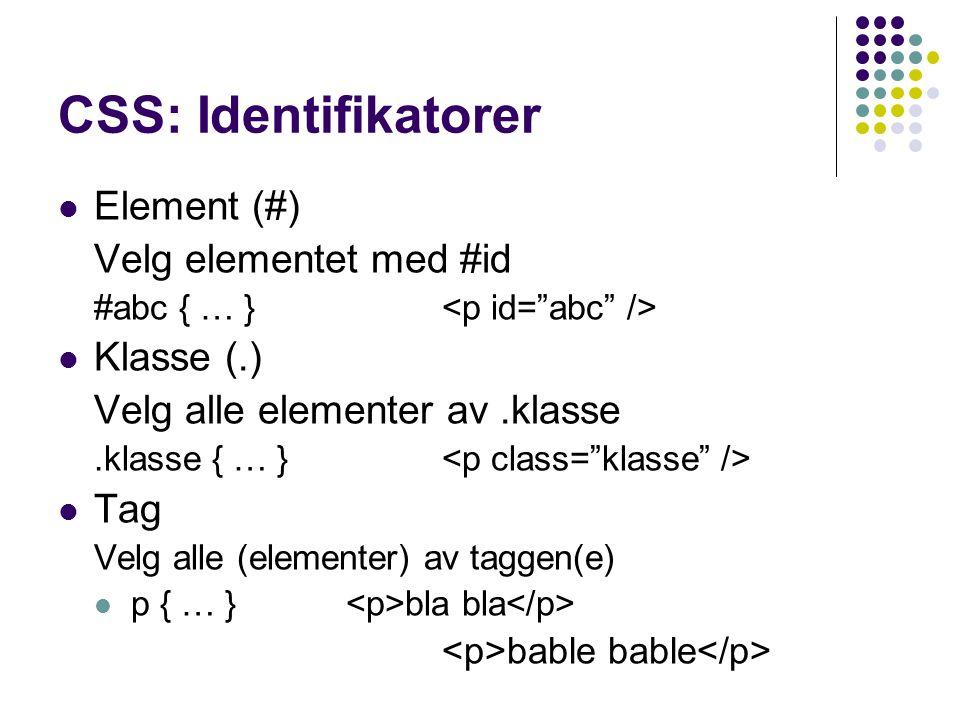 CSS: Identifikatorer Element (#) Velg elementet med #id #abc { … } Klasse (.) Velg alle elementer av.klasse.klasse { … } Tag Velg alle (elementer) av taggen(e) p { … } bla bla bable bable