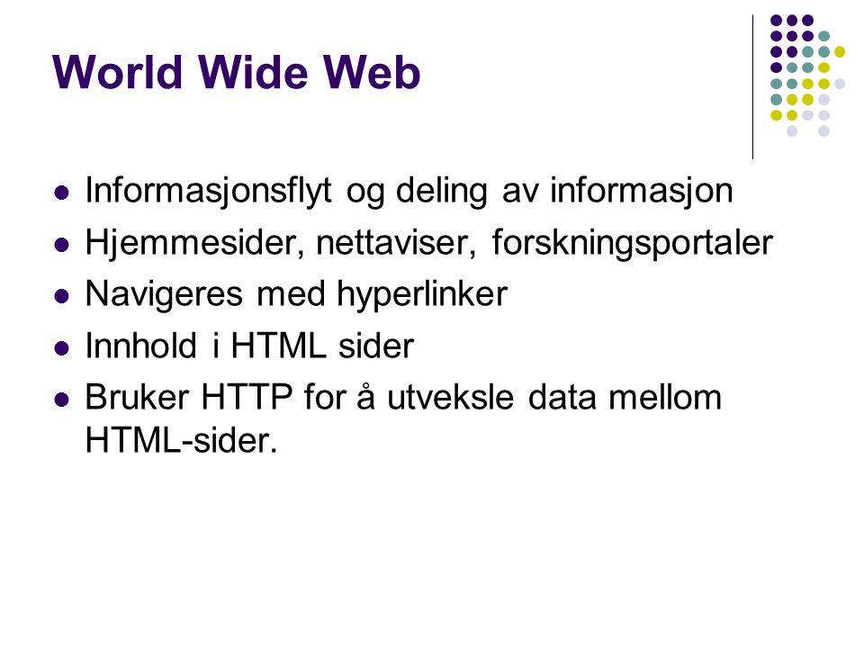 World Wide Web Informasjonsflyt og deling av informasjon Hjemmesider, nettaviser, forskningsportaler Navigeres med hyperlinker Innhold i HTML sider Bruker HTTP for å utveksle data mellom HTML-sider.