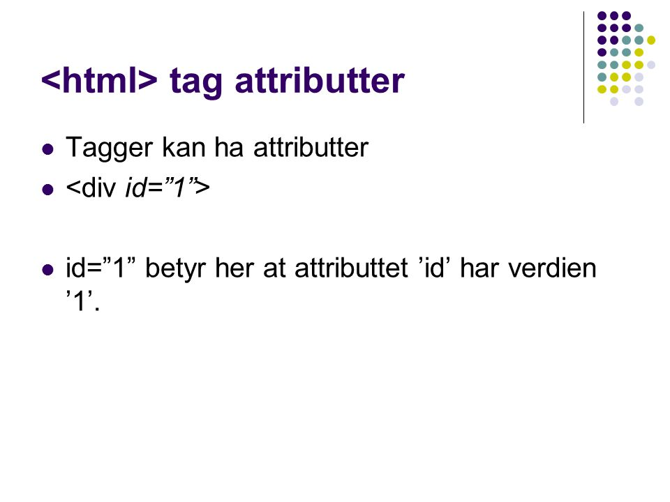 "tag attributter Tagger kan ha attributter id=""1"" betyr her at attributtet 'id' har verdien '1'."