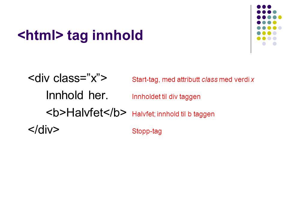 tag innhold Start-tag, med attributt class med verdi x Innhold her. Innholdet til div taggen Halvfet Halvfet; innhold til b taggen Stopp-tag