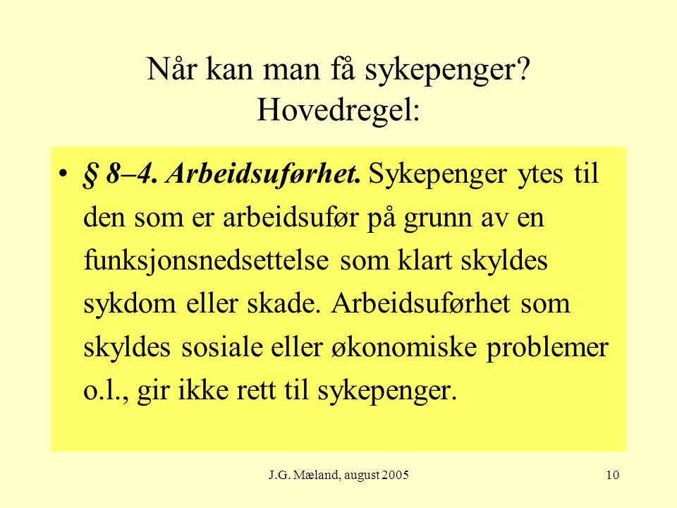 J.G. Mæland, august 200510 Når kan man få sykepenger? Hovedregel: § 8–4. Arbeidsuførhet. Sykepenger ytes til den som er arbeidsufør på grunn av en fun
