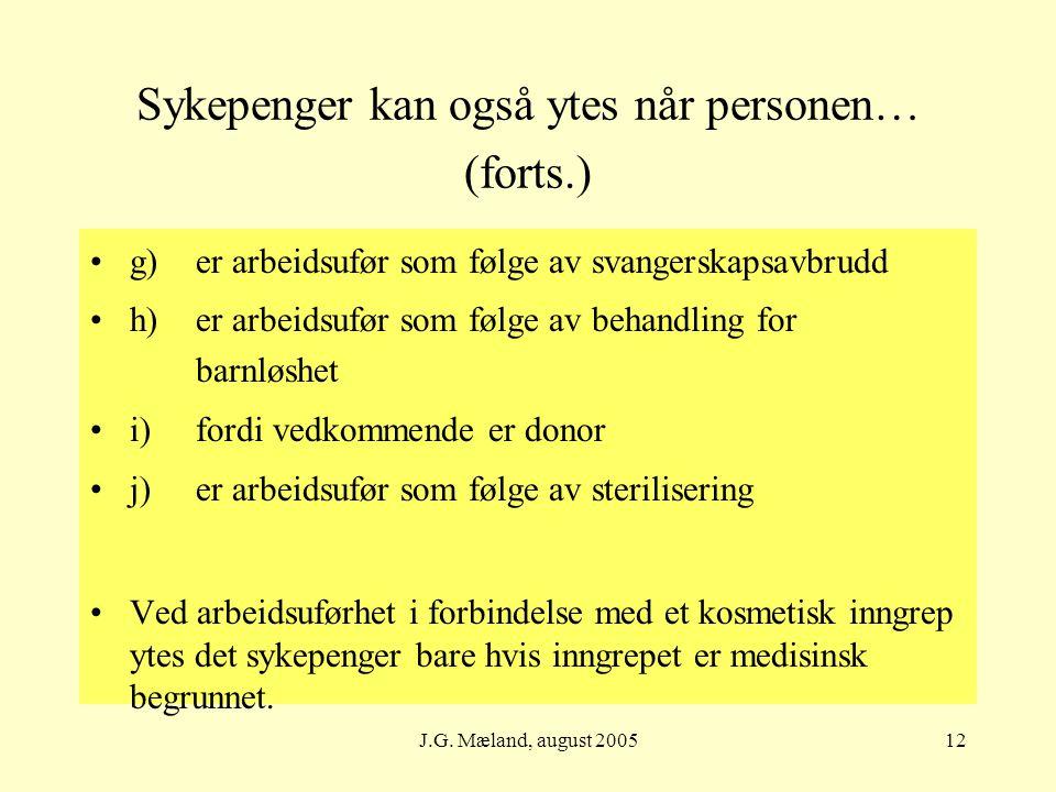 J.G. Mæland, august 200512 Sykepenger kan også ytes når personen… (forts.) g)er arbeidsufør som følge av svangerskapsavbrudd h)er arbeidsufør som følg
