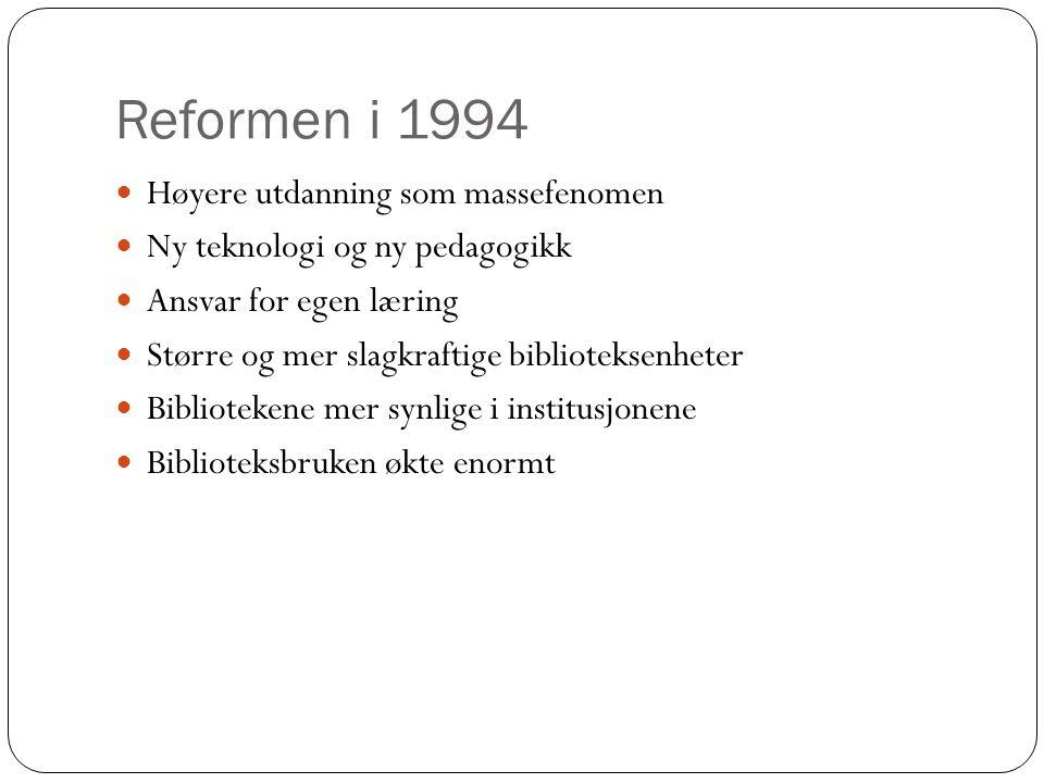Reformen i 1994 Høyere utdanning som massefenomen Ny teknologi og ny pedagogikk Ansvar for egen læring Større og mer slagkraftige biblioteksenheter Bibliotekene mer synlige i institusjonene Biblioteksbruken økte enormt