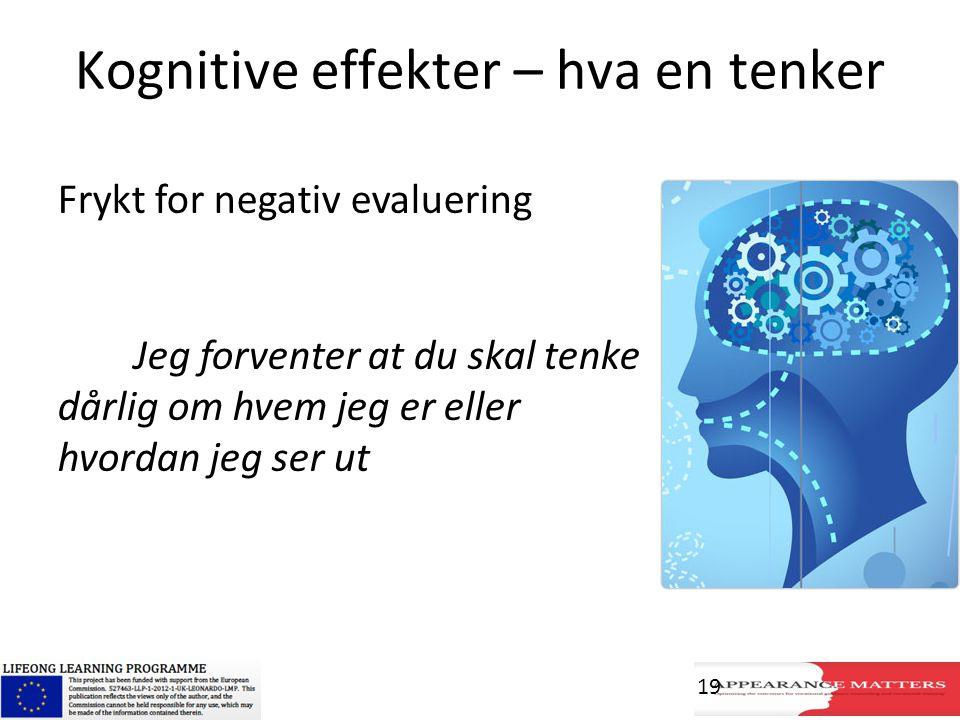 Kognitive effekter – hva en tenker Frykt for negativ evaluering Jeg forventer at du skal tenke dårlig om hvem jeg er eller hvordan jeg ser ut 19