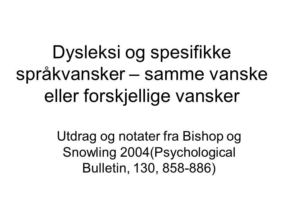 Dysleksi og spesifikke språkvansker – samme vanske eller forskjellige vansker Utdrag og notater fra Bishop og Snowling 2004(Psychological Bulletin, 13