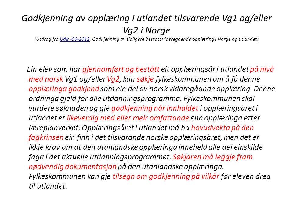 Godkjenning av opplæring i utlandet tilsvarende Vg1 og/eller Vg2 i Norge (Utdrag fra Udir -06-2012, Godkjenning av tidligere bestått videregående opplæring i Norge og utlandet)Udir -06-2012 Ein elev som har gjennomført og bestått eit opplæringsår i utlandet på nivå med norsk Vg1 og/eller Vg2, kan søkje fylkeskommunen om å få denne opplæringa godkjend som ein del av norsk vidaregåande opplæring.