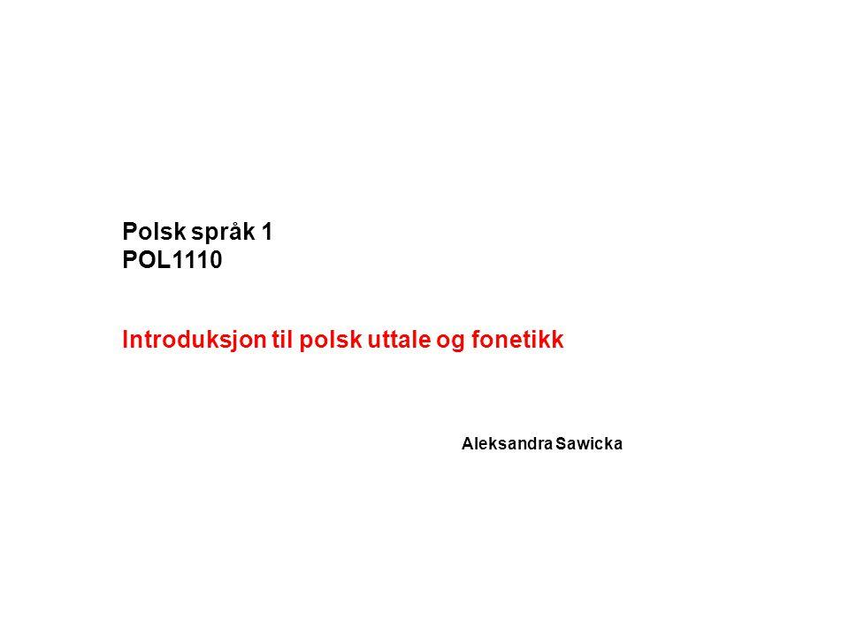 Polsk språk 1 POL1110 Introduksjon til polsk uttale og fonetikk Aleksandra Sawicka