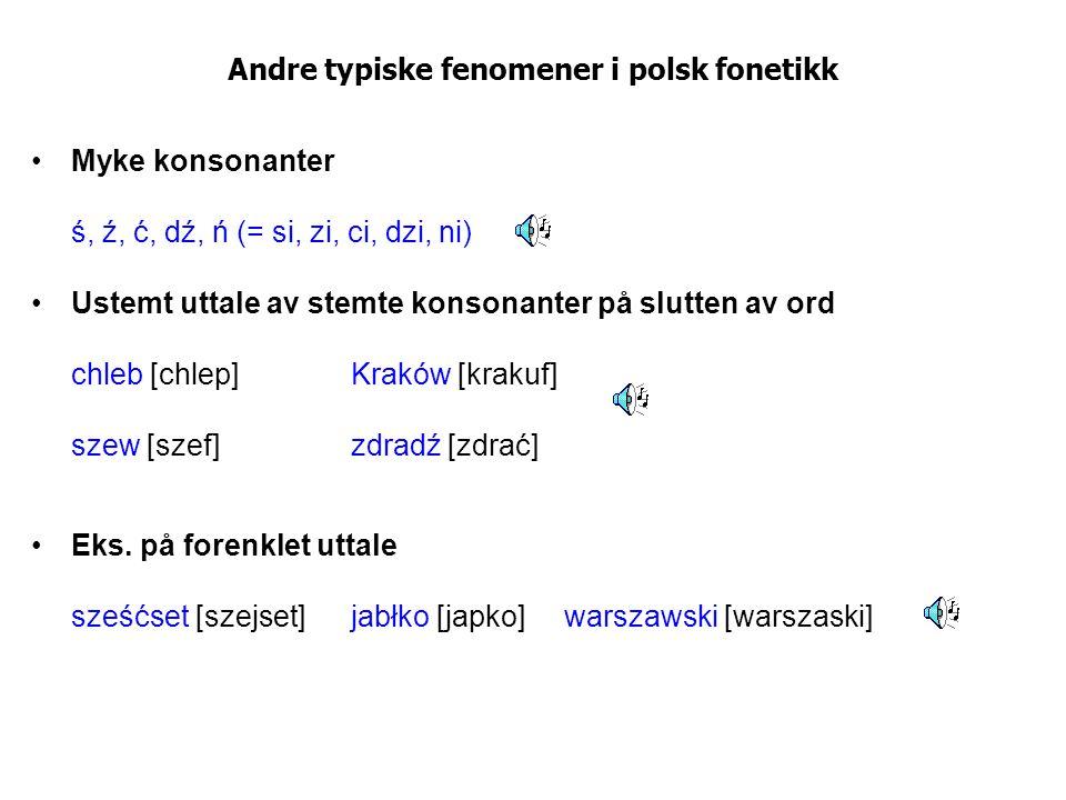 Andre typiske fenomener i polsk fonetikk Myke konsonanter ś, ź, ć, dź, ń (= si, zi, ci, dzi, ni) Ustemt uttale av stemte konsonanter på slutten av ord
