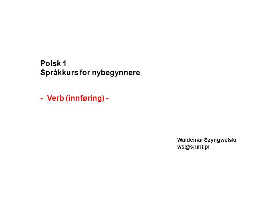 Verb (czasownik) betegner:  handling pracować (å jobbe), jechać (å kjøre/å dra), pisać (å skrive), czytać (å lese)  tilstand el.