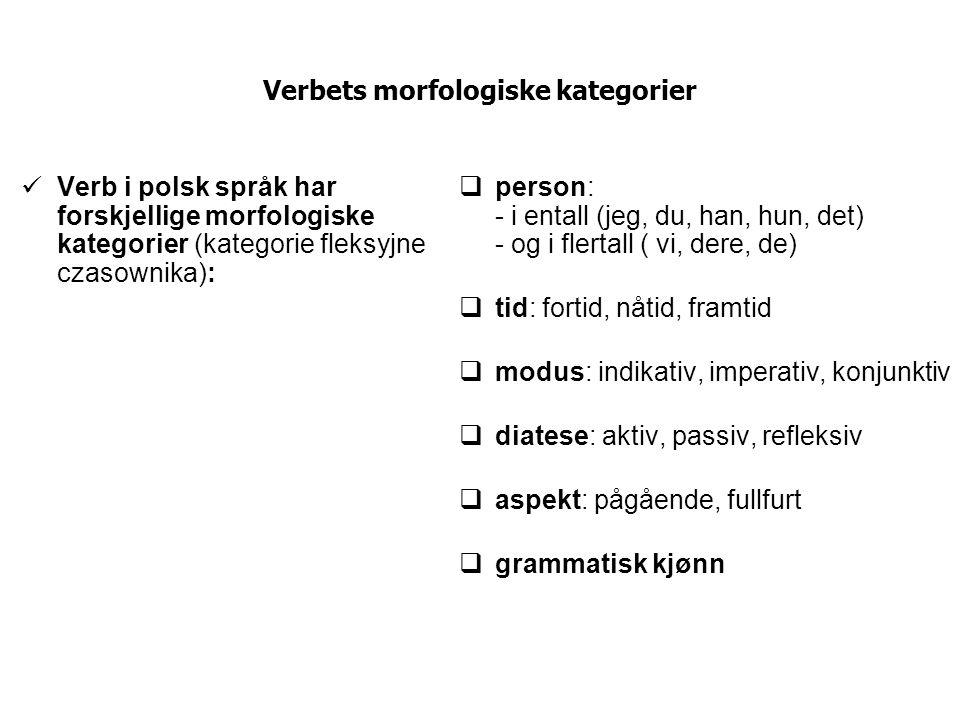 Verbets morfologiske kategorier Verb i polsk språk har forskjellige morfologiske kategorier (kategorie fleksyjne czasownika):  person: - i entall (je