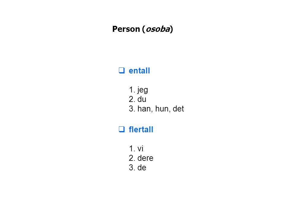 Person (osoba)  entall 1. jeg 2. du 3. han, hun, det  flertall 1. vi 2. dere 3. de