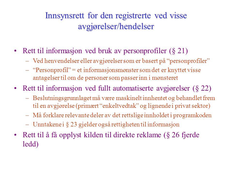 Rett til informasjon ved bruk av personprofiler (§ 21) –Ved henvendelser eller avgjørelser som er basert på personprofiler – Personprofil = et informasjonsmønster som det er knyttet visse antagelser til om de personer som passer inn i mønsteret Rett til informasjon ved fullt automatiserte avgjørelser (§ 22) –Beslutningsgrunnlaget må være maskinelt innhentet og behandlet frem til en avgjørelse (primært enkeltvedtak og lignende i privat sektor) –Må forklare relevante deler av det rettslige innholdet i programkoden –Unntakene i § 23 gjelder også rettigheten til informasjon Rett til å få opplyst kilden til direkte reklame (§ 26 fjerde ledd) Innsynsrett for den registrerte ved visse avgjørelser/hendelser