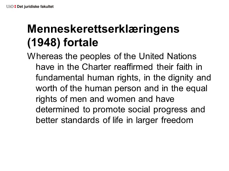 Menneskerettserklæringens (1948) fortale Whereas the peoples of the United Nations have in the Charter reaffirmed their faith in fundamental human rights, in the dignity and worth of the human person and in the equal rights of men and women and have determined to promote social progress and better standards of life in larger freedom